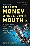 There s Money Where Your Mouth Is (Fourth Edition): A Complete Insider s Guide to Earning Income and Building a Career in Voice-Overs