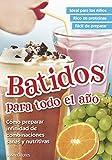 BATIDOS PARA TODO EL AÑO: cómo preparar infinidad de combinaciones sanas y nutritivas...
