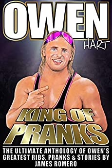 Owen Hart: King of Pranks: The Ultimate Anthology of Owen's Greatest Ribs, Pranks and Stories (Wrestling Biographies by James Romero) by [James Romero]