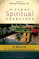 The First Spiritual Exercises: A Manual for Those Who Give the Exercises by Michael Hansen S.J.(2013-08-26)