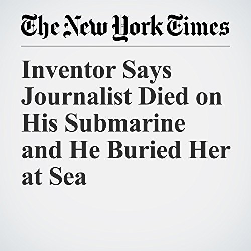 Inventor Says Journalist Died on His Submarine and He Buried Her at Sea copertina