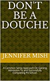 Don't be a Douche: A Common Sense Approach On Gaining Admission To and Successfully Completing PA School.