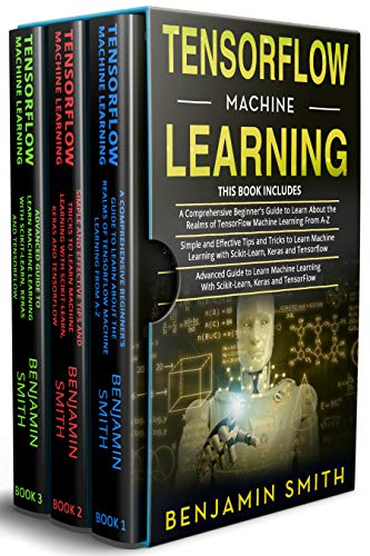 TENSORFLOW MACHINE LEARNING: 3 in 1- Beginner's Guide+ Simple and Effective Tips and Tricks+ Advanced Guide to Learn Machine Learning With Scikit-Learn, Keras and TensorFlow Front Cover