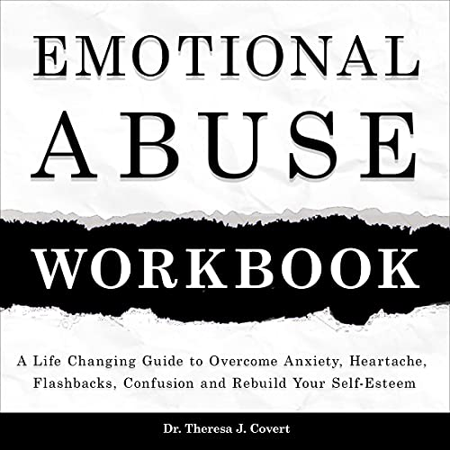 Emotional Abuse Workbook: A Life-Changing Guide to Overcome Anxiety, Heartache, Flashbacks, Confusion and Rebuild Your Self-Esteem