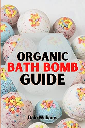 ORGANIC BATH BOMB GUIDE: Complete Beginners Guide and Recipe Book for Fizzy Organic Body Care, Homemade Bath Bomb Beauty Products. (English Edition)