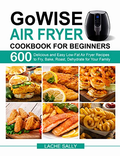 GoWISE Air Fryer Cookbook for Beginners: 600 Delicious and Easy Low-Fat Air Fryer Recipes to Fry, Bake, Roast, Dehydrate for Your Family