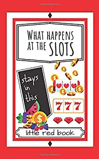 What Happens at the Slots Stays in This Little Red Book: Fun Casino Gambling Log Notebook To Track Daily Money Budget, Spend and Wins. A Must Have for ... Men, Women, Retirees, Gamblers, and Seniors.