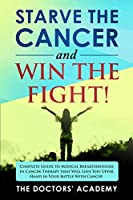 Starve the Cancer and Win the Fight!: Complete Guide to Medical Breakthroughs in Cancer Therapy that Will Give You Upper Hand in Your Battle With Cancer