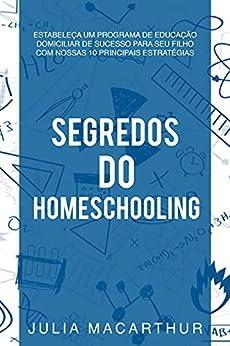 Segredos Do Homeschooling: Estabeleça Um Programa De Educação Domiciliar De Sucesso Para Seu Filho Com Nossas 10 Principais Estratégias por [Julia Macarthur]