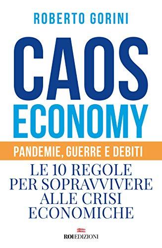 Caos economy. Pandemie, guerre e debiti. Le 10 regole per sopravvivere alle crisi economiche