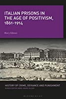 Italian Prisons in the Age of Positivism, 1861-1914 (History of Crime, Deviance and Punishment)