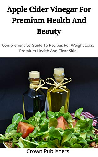 APPLE CIDER VINEGAR FOR PREMIUM HEALTH AND BEAUTY: Comprehensive Guide To Recipes For Weight Loss Premium Health And Clear Skin (English Edition)
