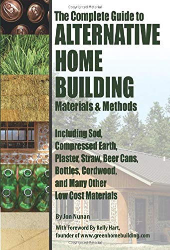 Compare Textbook Prices for The Complete Guide to Alternative Home Building Materials & Methods: Including Sod, Compressed Earth, Plaster, Straw, Beer Cans, Bottles, Cordwood, and Many Other Low Cost Materials Illustrated Edition ISBN 9781601382450 by Jon Nunan