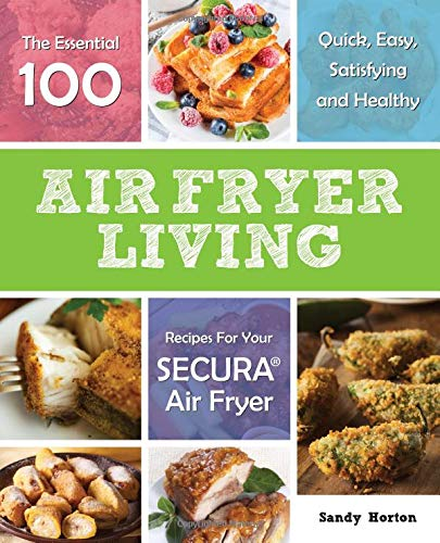 Air Fryer Living: The Essential 100 Quick, Easy, Satisfying and Healthy Recipes For Your Secura Air Fryer