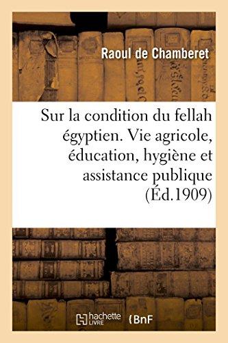 Enquête sur la condition du fellah égyptien au triple point de vue de la vie agricole: de l'éducation, de l'hygiène et de l'assistance publique PDF Books