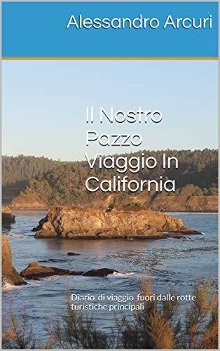 Il Nostro Pazzo Viaggio In California: Diario di viaggio fuori dalle rotte turistiche principali (I Nostri Pazzi Viaggi Negli USA Vol. 1)