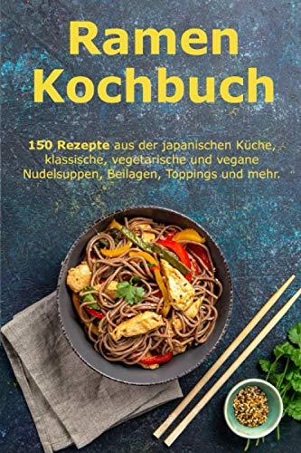 Ramen Kochbuch: 150 Rezepte aus der japanischen Küche, klassische, vegetarische und vegane Nudelsuppen, Beilagen, Toppings und mehr.