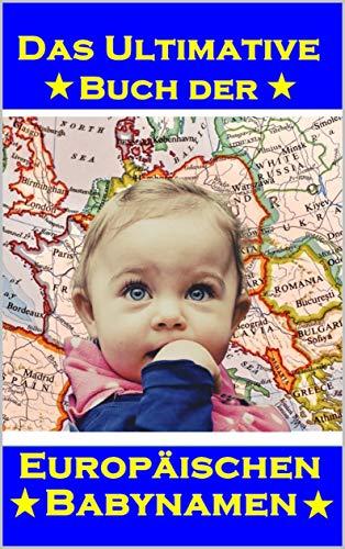 Das Ultimative Buch der Europäischen Babynamen: 12600+ Namen aus Europa für Jungen und Mädchen