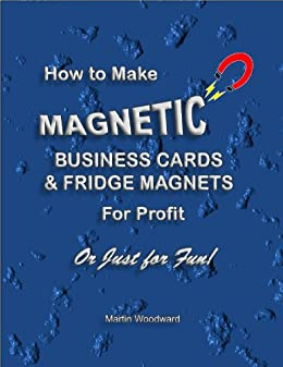 How to Make Magnetic Business Cards & Fridge Magnets - For Profit or Just for Fun! (English Edition) eBook: Woodward, Martin: Amazon.es: Tienda Kindle