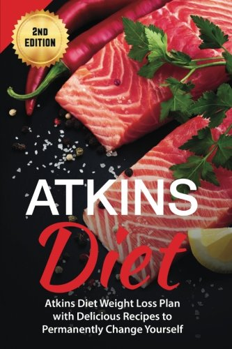Atkins Diet: Atkins Diet Weight Loss Plan with Delicious Recipes to Permanently Change Yourself
