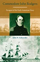 Commodore John Rodgers: Paragon of the Early American Navy (New Perspectives on Maritime History And Nautical Archaeology)