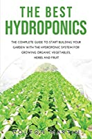 The Best Hydroponics: The Complete Guide to Start Building Your Garden with the Hydroponic System for Growing Organic Vegetables, Herbs and Fruit