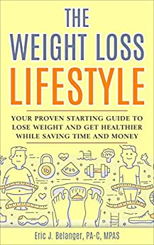 The Weight Loss Lifestyle: Your Proven Starting Guide to Lose Weight and Get Healthier While Saving Time and Money by [Eric J.  Belanger]