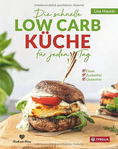 Die schnelle Low Carb Küche für jeden Tag: Clean - Zuckerfrei - Glutenfrei