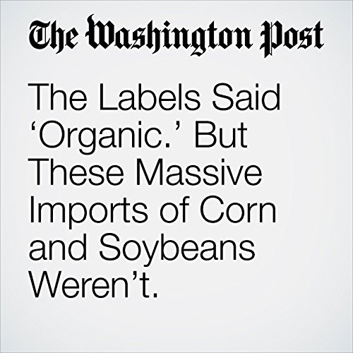 The Labels Said 'Organic.' But These Massive Imports of Corn and Soybeans Weren't. copertina
