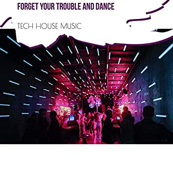 Forget Your Trouble And Dance -Tech House Music