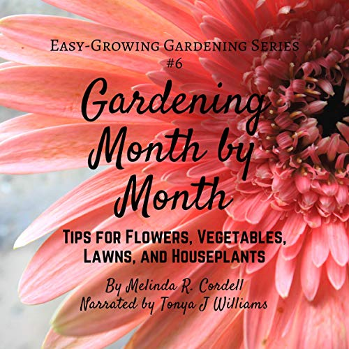 Gardening Month by Month: Tips for Flowers, Vegetables, Lawns, & Houseplants: Easy-Growing Gardening Series, Book 6