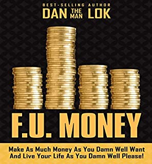 F.U. Money     Make as Much Money as You Damn Well Want and Live Your LIfe as You Damn Well Please!              Written by:                                                                                                                                 Dan Lok                               Narrated by:                                                                                                                                 Dan Lok                      Length: 4 hrs and 50 mins     89 ratings     Overall 4.3