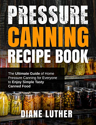 Pressure Canning Recipe Book: The Ultimate Guide of Home Pressure Canning for Everyone to Enjoy Simple Tasty Canned Food by [Diane Luther]
