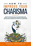 How to Improve Your Charisma: Develop Social Skills to Captivate People, Talk to Anyone Using Charismatic Communication, Stop Anxiety, and Overcome Vulnerability with the Myth of Charm Power