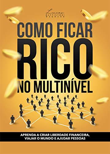 COMO FICAR RICO NO MULTINÍVEL: APRENDA A CRIAR LIBERDADE FINANCEIRA, VIAJAR O MUNDO E AJUDAR PESSOAS