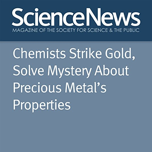 Chemists Strike Gold, Solve Mystery About Precious Metal's Properties                   By:                                                                                                                                 Emily Conover                               Narrated by:                                                                                                                                 Jamie Renell                      Length: 2 mins     Not rated yet     Overall 0.0