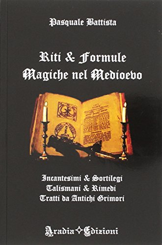 Riti e formule magiche nel medioevo. Incantesimi e sortilegi, talismani e rimedi, tratti da antichi grimori