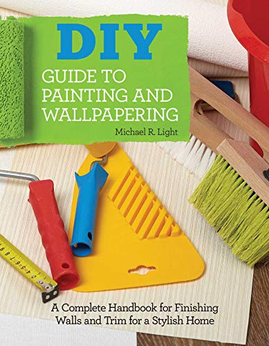 DIY Guide to Painting and Wallpapering: A Complete Handbook to Finishing Walls and Trim for a Stylish Home (Creative Homeowner) Illustrated Step-by-Step Instructions for Decorating