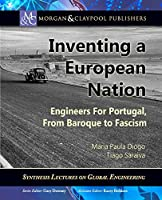 Inventing a European Nation: Engineers for Portugal, from Baroque to Fascism (Synthesis Lectures on Global Engineering)