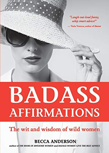 Badass Affirmations: The Wit and Wisdom of Wild Women (Inspirational Quotes for Women, Daily Affirmations Book)