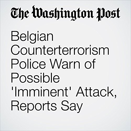 Belgian Counterterrorism Police Warn of Possible 'Imminent' Attack, Reports Say cover art
