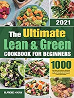 The Ultimate Lean and Green Cookbook for Beginners: 1000 Days Easy and Delicious Recipes to Help You Manage Figure and Keep Healthy by Harnessing the Power of Fueling Hacks Meals