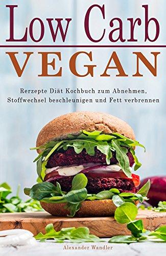 Low Carb Vegan Rezepte Diät Kochbuch zum Abnehmen, Stoffwechsel beschleunigen und Fett verbrennen