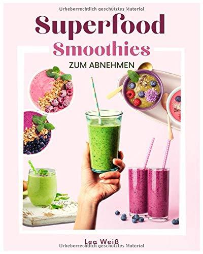 Superfood Smoothies zum Abnehmen: Das große Superfood Smoothie Buch mit bunten Smoothie Rezepten sowie allem wissenswerten zu Superfoods & Smoothies. Inkl. 30 Tage Diätplan + gratis online Beratung