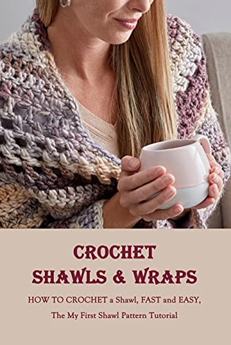 Crochet Shawls & Wraps: HOW TO CROCHET a Shawl, FAST and EASY, The My First Shawl Pattern Tutorial: Crochet for Women (English Edition)