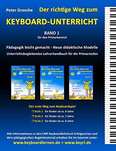 Der richtige Weg zum Keyboard-Unterricht - Band 1: Neue didaktische Modelle für den Primarbereich - Unterrichtsbegleitendes Lehrerhandbuch für die Keyboard-Lehrhefte: ... Weg zum Keyboardspiel - Stufe 1, 2 und 3
