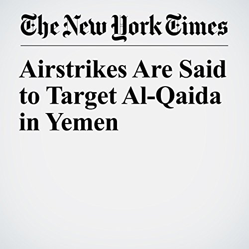 Airstrikes Are Said to Target Al-Qaida in Yemen copertina