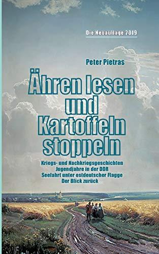 Ähren lesen und Kartoffeln stoppeln: Kriegs- und Nachkriegszeit, Jugendjahre in der DDR, Seefahrt unter ostdeutscher Flagge. Der Blick zurück ...