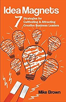 Idea Magnets: 7 Strategies for Cultivating & Attracting Creative Business Leaders by [Mike Brown]