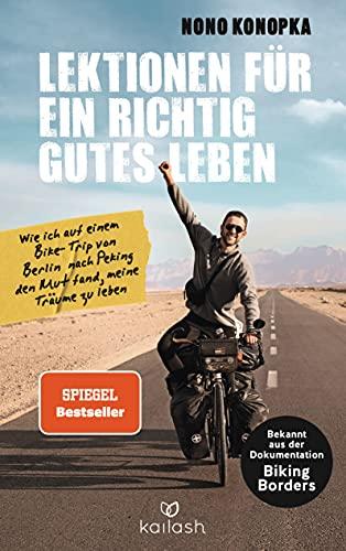 Lektionen für ein richtig gutes Leben: Wie ich auf einem Bike-Trip von  Berlin nach Peking den Mut fand, meine Träume zu leben - Bekannt aus der  Dokumentation Biking Borders eBook: Konopka, Nono: